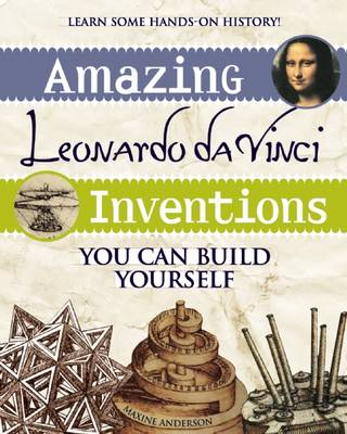 Amazing Leonardo da Vinci Inventions You Can Build Yourself by Maxine K. Anderson