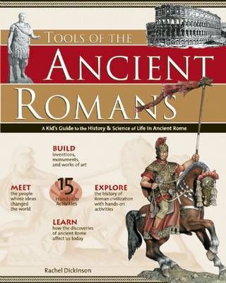 Tools of the Ancient Romans A Kid's Guide to the History and Science of Life in Ancient Rome by Rachel Dickinson