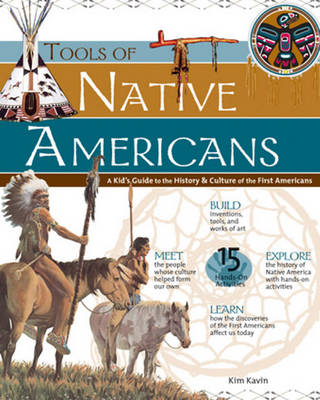 Tools of Native Americans A Kid's Guide to the History and Culture of the First Americans by Kim Kavin