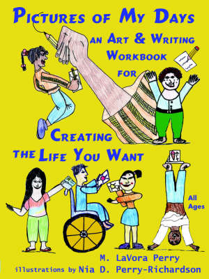 Pictures of My Days--An Art & Writing Workbook for Creating the Life You Want by M LaVora Perry