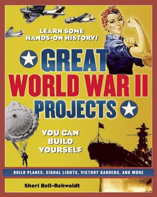 Great World War II Projects You Can Build Yourself Learn Some Hand's-On History! by Sheri Bell-Rehwoldt