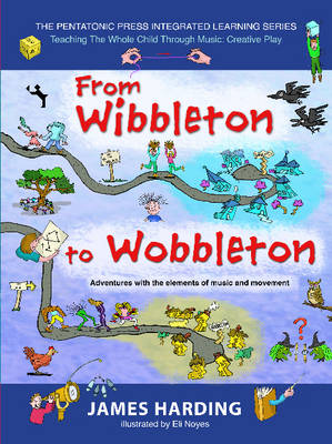 From Wibbleton to Wobbleton Adventures with the Elements of Music & Movement by James Harding