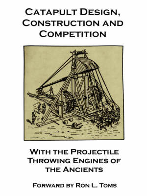Catapult Design, Construction and Competition with the Projectile Throwing Engines of the Ancients by Bernard F Barcio, Sir Ralph Payne-Gallwey, Ron L Toms