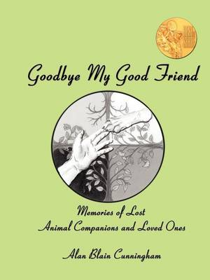 Goodbye My Good Friend Memories of Lost Animal Companions & Loved Ones by Alan Blain, Dr. Cunningham