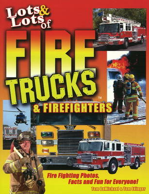 Lots and Lots of Fire Trucks and Firefighters Fire Fighting Photos, Facts & Fun for Everyone! by Tom DeMichael
