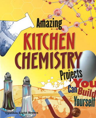 Amazing Kitchen Chemistry Projects You Can Build Yourself by Cynthia Light Brown