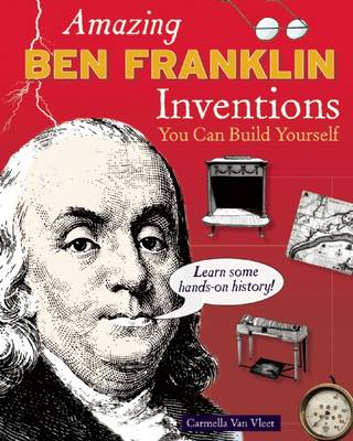Amazing Ben Franklin Inventions You Can Build Yourself by Carmella Van Vleet
