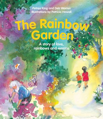 The Rainbow Garden A Story of Love, Rainbows and Worms by Petra King, Deb Warren