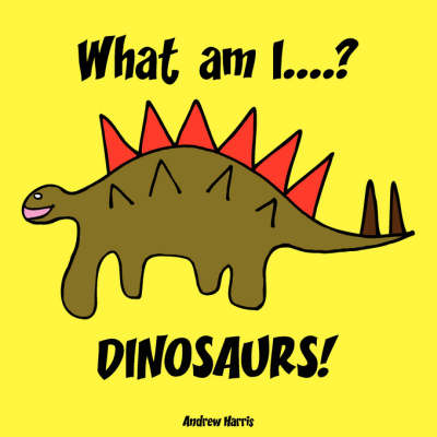 What Am I....? Dinosaurs! by A S Harris