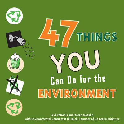 47 Things You Can Do for the Environment by Lexi Petronis, Karen Macklin, Jill Buck