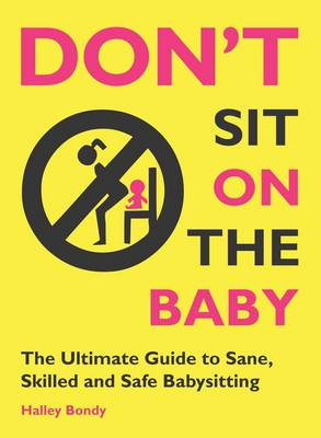 Don't Sit on the Baby! the Ultimate Guide to Sane, Skilled, and Safe Babysitting by Halley Bondy