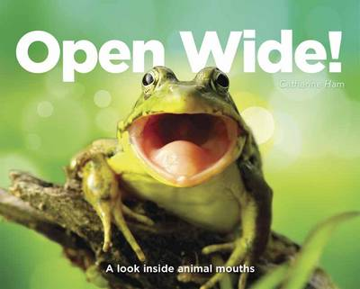 Open Wide! A Look Inside Animal Mouths by Catherine Ham