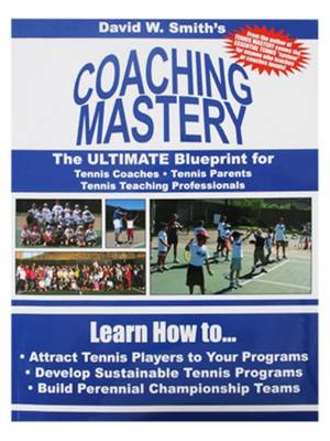 Coaching Mastery The Ultimate Blueprint for Tennis Coaches, Tennis Parents, & Tennis Teaching Professionals by David Walter Smith