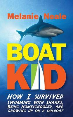 Boat Kid: How I Survived Swimming with Sharks, Being Homeschooled, and Growing Up on a Sailboat by Melanie Neale