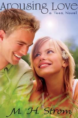 Arousing Love, a Teen Novel by M H Strom