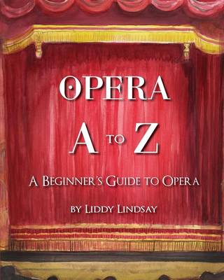 Opera A to Z A Beginners Guide to Opera by Liddy Lindsay