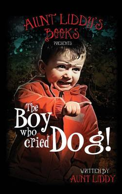 The Boy Who Cried Dog by Aunt Liddy