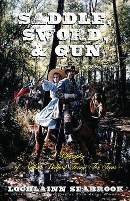 Saddle, Sword, and Gun A Biography of Nathan Bedford Forrest for Teens by Lochlainn Seabrook