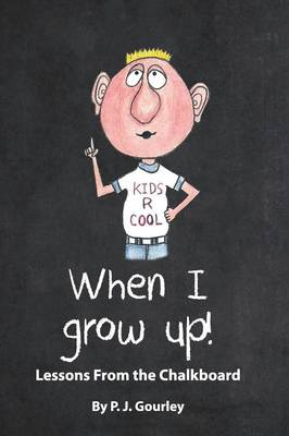 When I Grow Up! Lessons from the Chalkboard by Pj Gourley