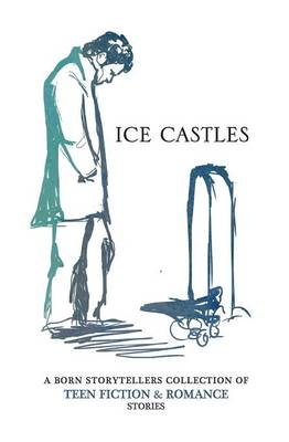 Ice Castles A Born Storytellers Collection of Teen Fiction & Romance Stories by The Born Storytellers