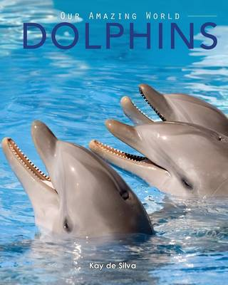 Dolphins Amazing Pictures & Fun Facts on Animals in Nature by Kay De Silva