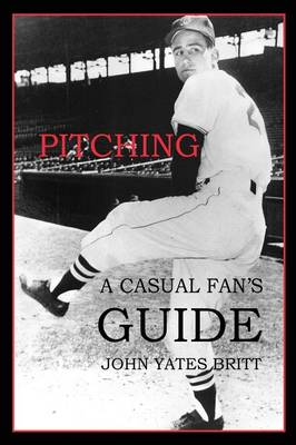 Pitching A Casual Fan's Guide by John Yates Britt