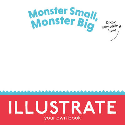 Monster Small, Monster Big Illustrate Your Own Book! by Keith Tilbury