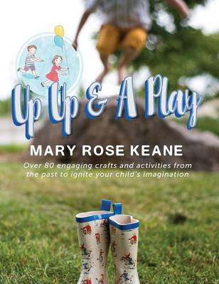 Up, Up and a Play Over 80 Engaging Crafts and Activities from the Past to Ignite Your Child's Imagination by Mary Rose Keane, Tillery