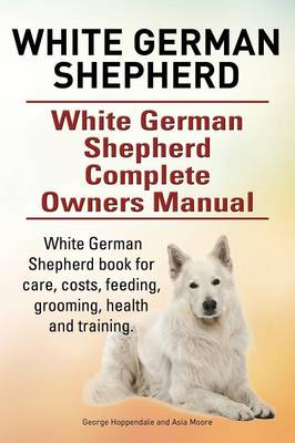 White German Shepherd. White German Shepherd Dog Complete Owners Manual. White German Shepherd Book for Care, Costs, Feeding, Grooming, Health and Training. by Asia Moore, George Hoppendale