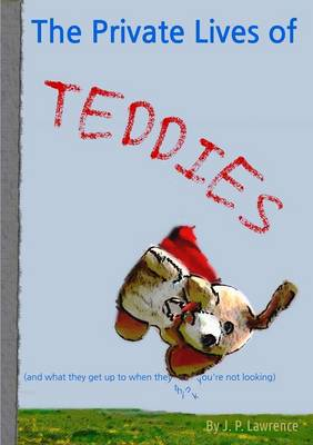 The Private Lives of Teddies: (And What They Get Up to When They Think You're Not Looking) by