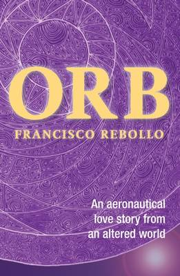 Orb An Aeronautical Love Story from an Altered World by Francisco Rebollo, Maurice Sweeney