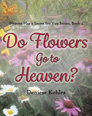 Do Flowers Go to Heaven? by Deniese Kohles