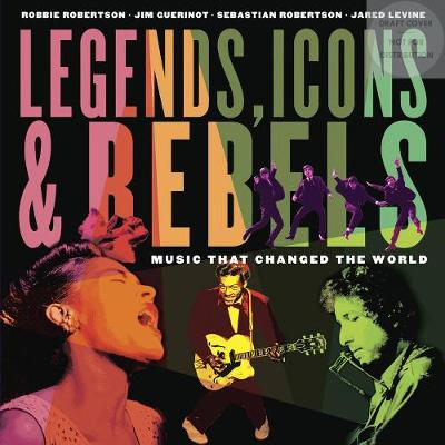 Legends, Icons & Rebels by Robbie Robertson, Jim Guerinot, Jared Levine