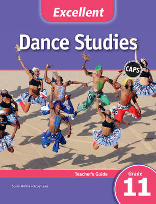 Excellent Dance Studies Grade 11 CAPS Teacher's Guide by Susan Botha, Roxy Levy