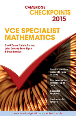 Cambridge Checkpoints VCE Specialist Mathematics 2015 by David Tynan, Natalie Caruso, John Dowsey, Peter Flynn