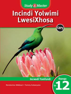 Study and Master Incindi Yolwimi Lwesixhosa Ibanga 12 CAPS Incwadi Yomfundi (Learner's Book) by Jacqueline Nondumiso Mdekazi, Tommy Ndzima Kabanyane