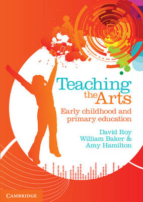 Teaching the Arts Early Childhood and Primary Education by David Roy, Bill Baker, Amy Hamilton