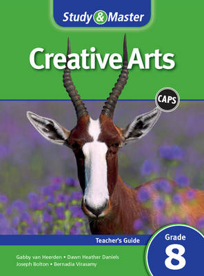 Study and Master Creative Arts Grade 8 for CAPS Teacher's Guide by Joseph Bolton, Gabby van Heerden, Dawn Heather Daniels, Bernadia Virasamy