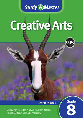 Study and Master Creative Arts Grade 8 for CAPS Learner's Book by Joseph Bolton, Gabby van Heerden, Dawn Heather Daniels, Bernadia Virasamy