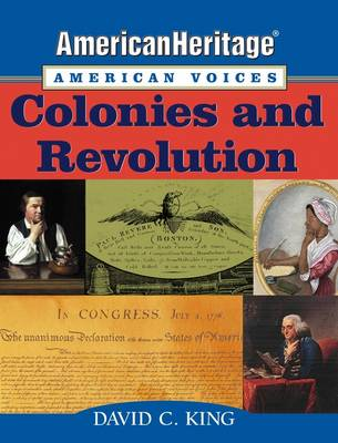 American Heritage, American Voices: Colonies and Revolution by David C. King, American Heritage