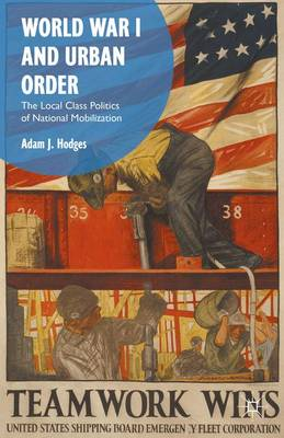 World War I and Urban Order The Local Class Politics of National Mobilization by A. Hodges