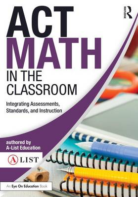 Act Math in the Classroom Integrating Assessments, Standards, and Instruction by A-List Education