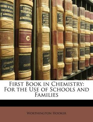 First Book in Chemistry For the Use of Schools and Families by Worthington Hooker