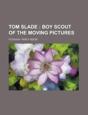 Tom Slade; Boy Scout of the Moving Pictures by Percy Keese Fitzhugh