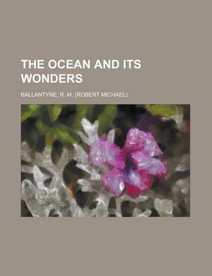 The Ocean and Its Wonders by Robert Michael Ballantyne, R M Ballantyne