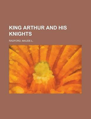King Arthur and His Knights by Maude L Radford