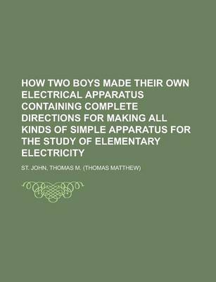 How Two Boys Made Their Own Electrical Apparatus Containing Complete Directions for Making All Kinds of Simple Apparatus for the Study of Elementary E by Thomas M St John