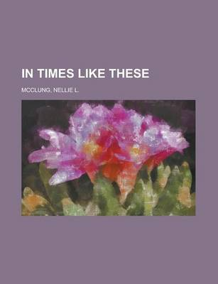 In Times Like These by Nellie L McClung