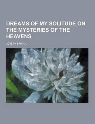 Dreams of My Solitude on the Mysteries of the Heavens by Joseph Sproul