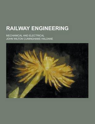 Railway Engineering; Mechanical and Electrical by John Wilton Cuninghame Haldane